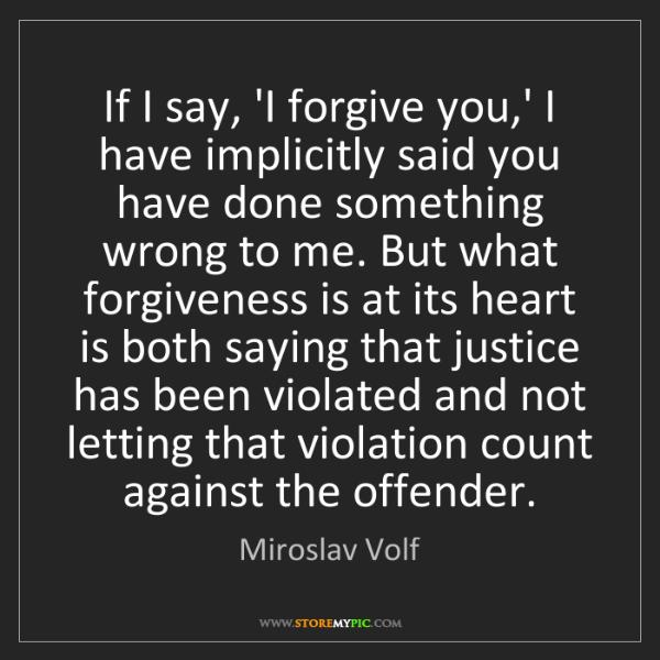 Miroslav Volf: If I say, 'I forgive you,' I have implicitly said you...