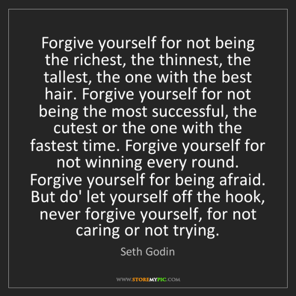 Seth Godin: Forgive yourself for not being the richest, the thinnest,...