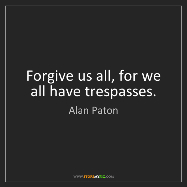 Alan Paton: Forgive us all, for we all have trespasses.