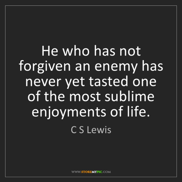 C S Lewis: He who has not forgiven an enemy has never yet tasted...
