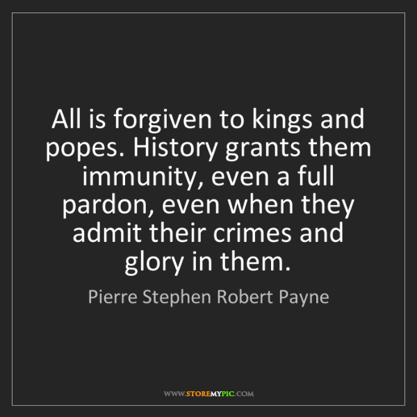Pierre Stephen Robert Payne: All is forgiven to kings and popes. History grants them...