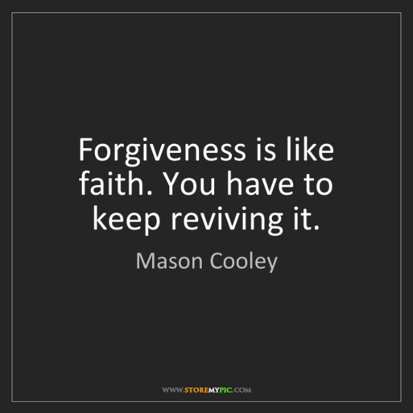 Mason Cooley: Forgiveness is like faith. You have to keep reviving...
