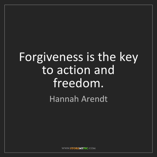 Hannah Arendt: Forgiveness is the key to action and freedom.