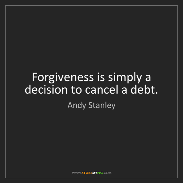 Andy Stanley: Forgiveness is simply a decision to cancel a debt.