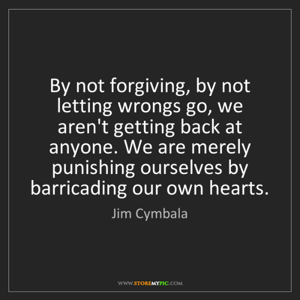 Jim Cymbala: By not forgiving, by not letting wrongs go, we aren't...