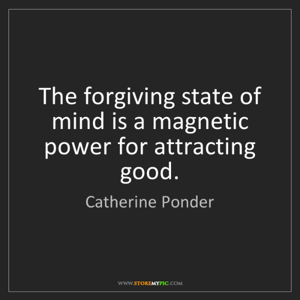 Catherine Ponder: The forgiving state of mind is a magnetic power for attracting...