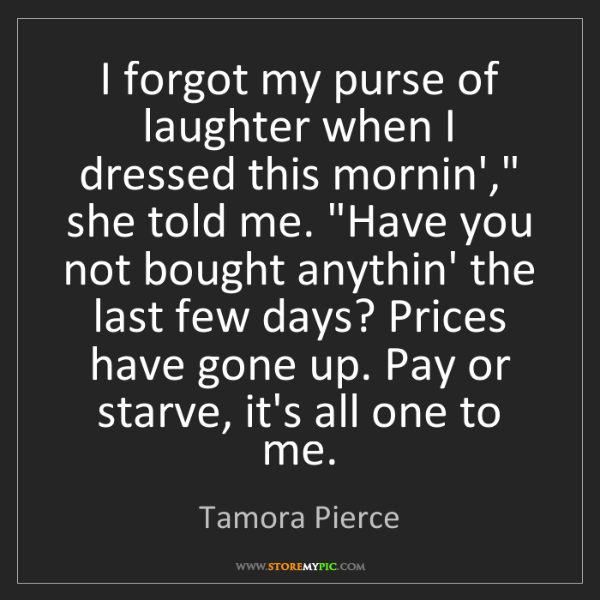 """Tamora Pierce: I forgot my purse of laughter when I dressed this mornin',""""..."""