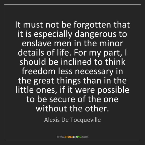 Alexis De Tocqueville: It must not be forgotten that it is especially dangerous...