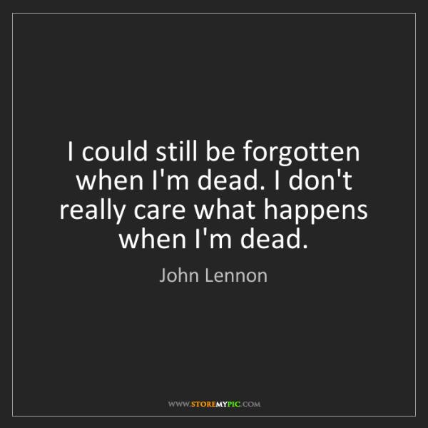 John Lennon: I could still be forgotten when I'm dead. I don't really...