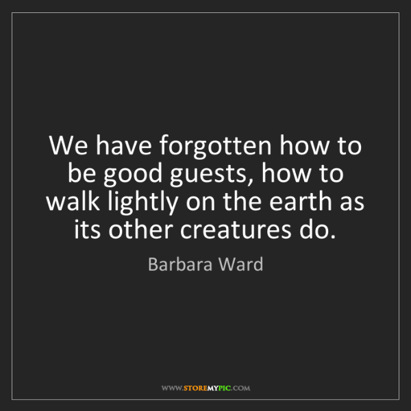 Barbara Ward: We have forgotten how to be good guests, how to walk...