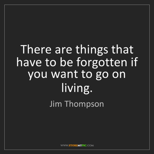 Jim Thompson: There are things that have to be forgotten if you want...