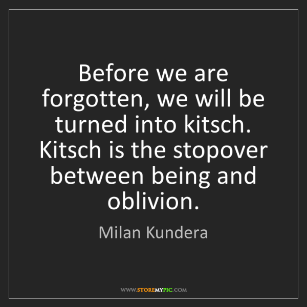 Milan Kundera: Before we are forgotten, we will be turned into kitsch....
