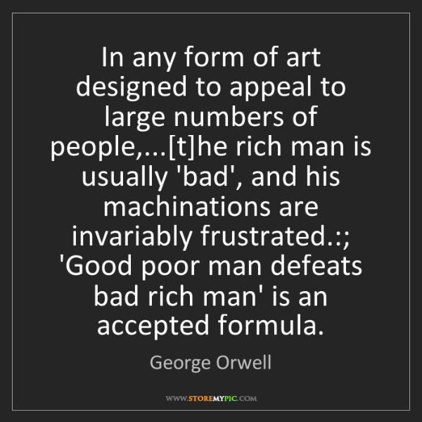 George Orwell: In any form of art designed to appeal to large numbers...