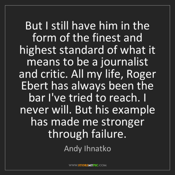 Andy Ihnatko: But I still have him in the form of the finest and highest...
