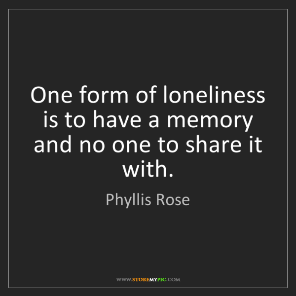 Phyllis Rose: One form of loneliness is to have a memory and no one...