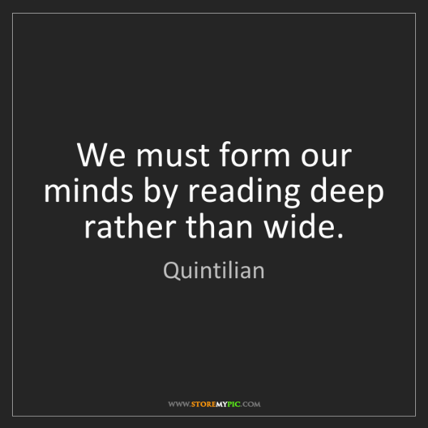 Quintilian: We must form our minds by reading deep rather than wide.
