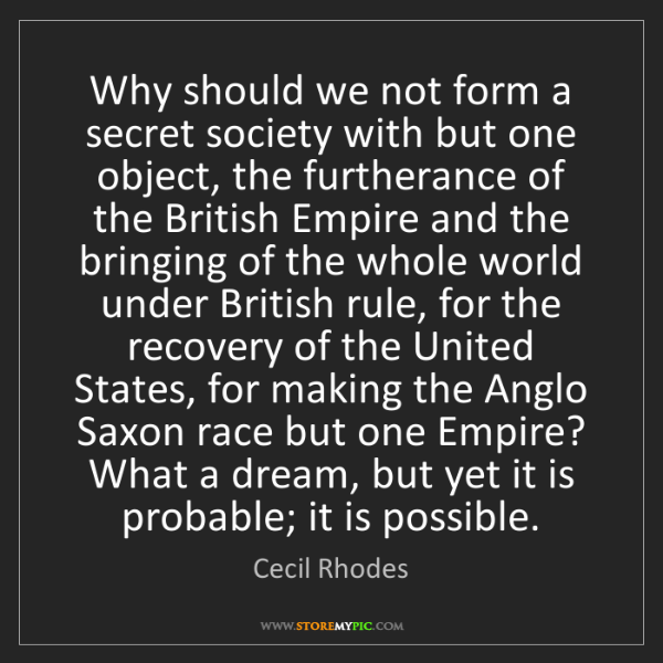 Cecil Rhodes: Why should we not form a secret society with but one...