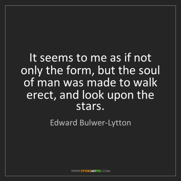 Edward Bulwer-Lytton: It seems to me as if not only the form, but the soul...