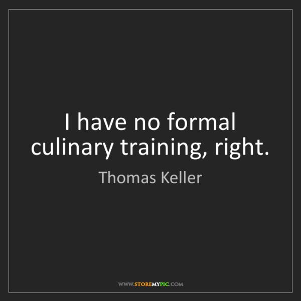 Thomas Keller: I have no formal culinary training, right.