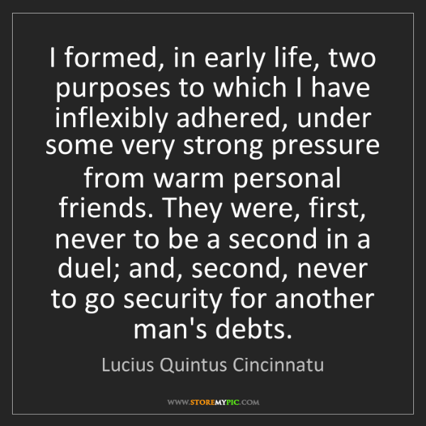 Lucius Quintus Cincinnatu: I formed, in early life, two purposes to which I have...