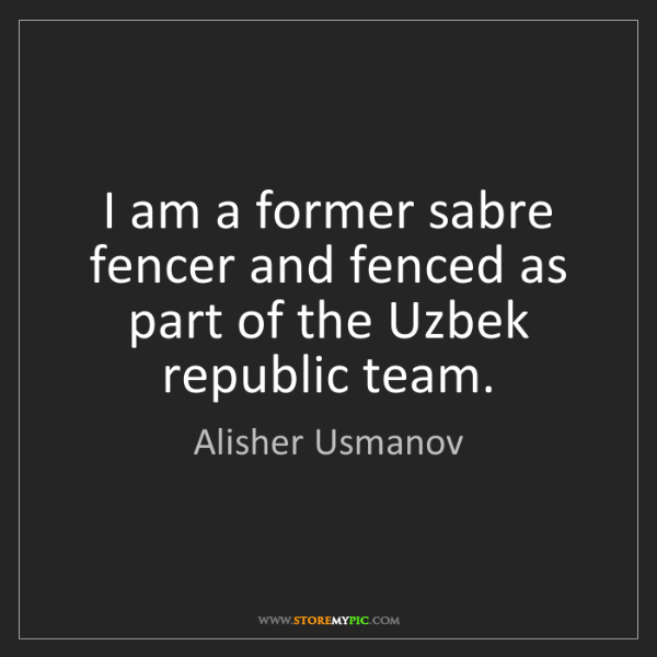 Alisher Usmanov: I am a former sabre fencer and fenced as part of the...