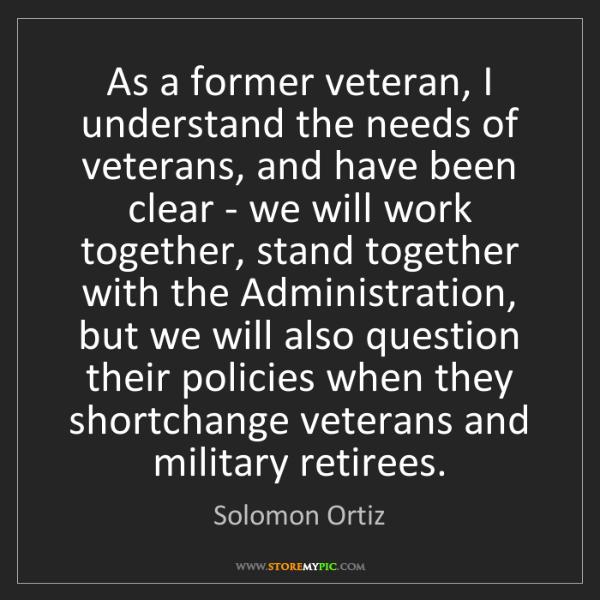 Solomon Ortiz: As a former veteran, I understand the needs of veterans,...