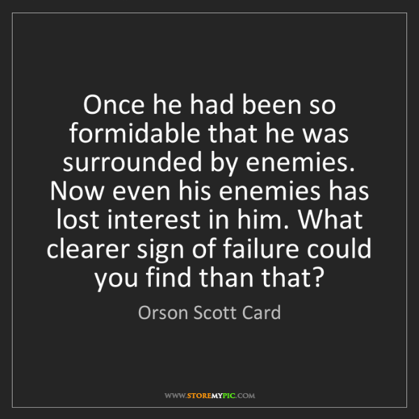 Orson Scott Card: Once he had been so formidable that he was surrounded...