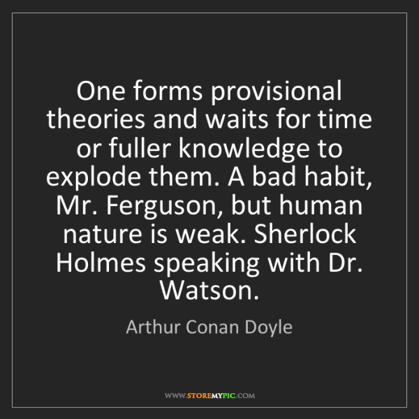 Arthur Conan Doyle: One forms provisional theories and waits for time or...