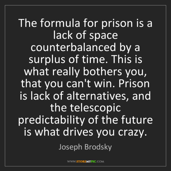 Joseph Brodsky: The formula for prison is a lack of space counterbalanced...