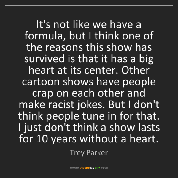 Trey Parker: It's not like we have a formula, but I think one of the...
