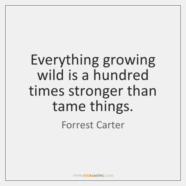 Everything growing wild is a hundred times stronger than tame things.