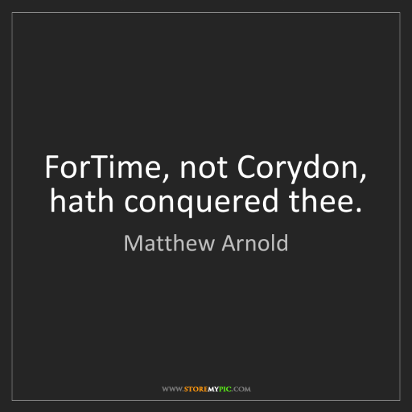 Matthew Arnold: ForTime, not Corydon, hath conquered thee.