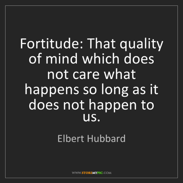 Elbert Hubbard: Fortitude: That quality of mind which does not care what...