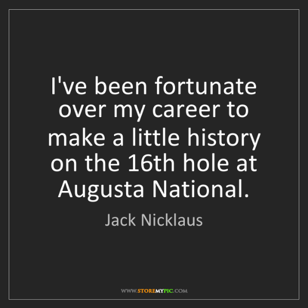 Jack Nicklaus: I've been fortunate over my career to make a little history...