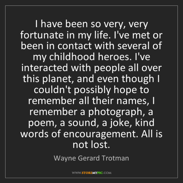 Wayne Gerard Trotman: I have been so very, very fortunate in my life. I've...