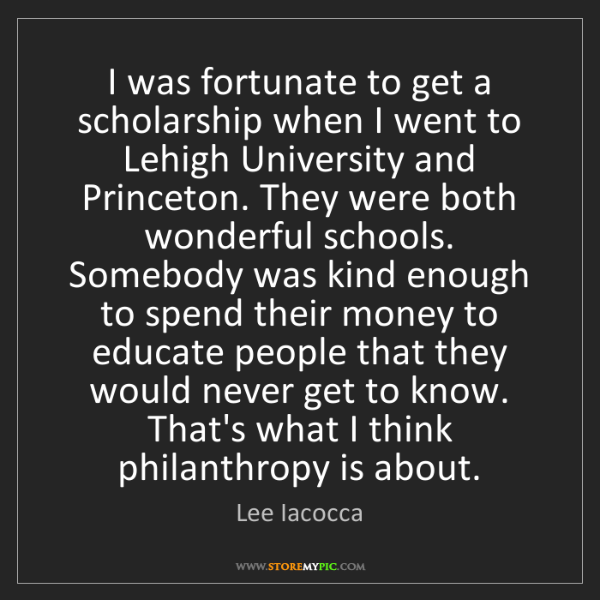 Lee Iacocca: I was fortunate to get a scholarship when I went to Lehigh...