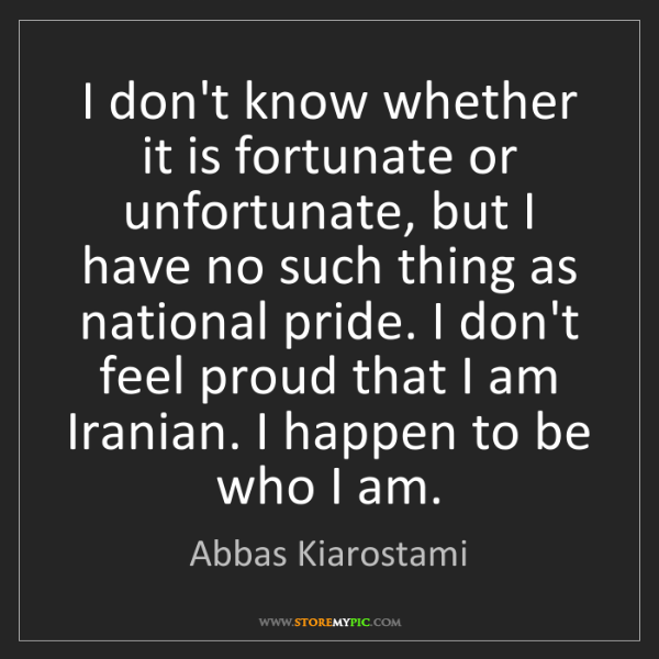 Abbas Kiarostami: I don't know whether it is fortunate or unfortunate,...
