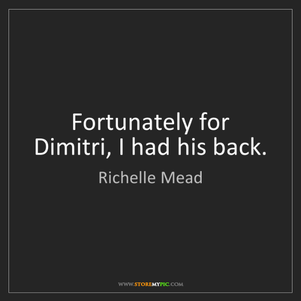 Richelle Mead: Fortunately for Dimitri, I had his back.