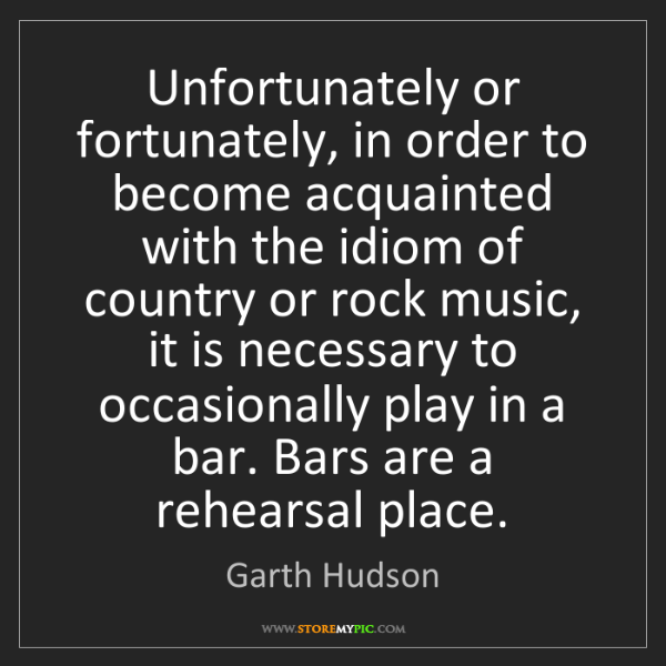 Garth Hudson: Unfortunately or fortunately, in order to become acquainted...