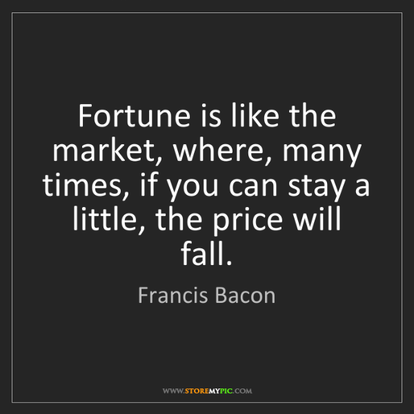Francis Bacon: Fortune is like the market, where, many times, if you...