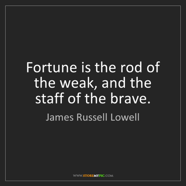 James Russell Lowell: Fortune is the rod of the weak, and the staff of the...