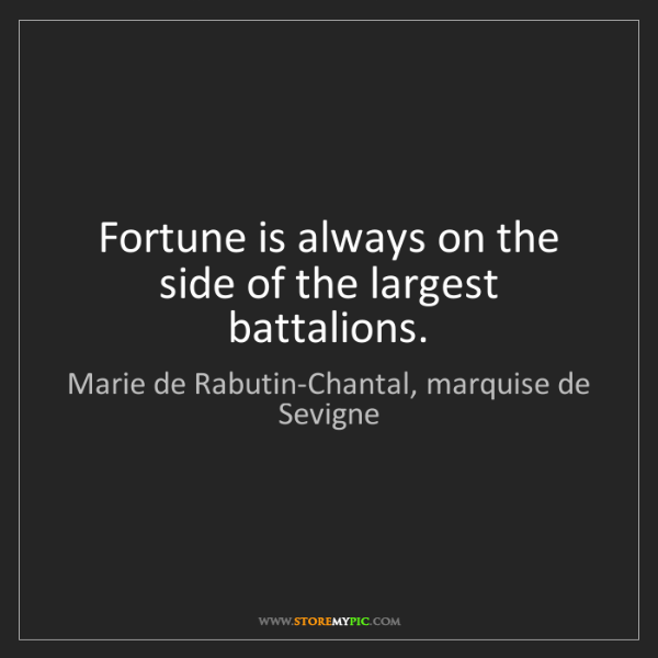 Marie de Rabutin-Chantal, marquise de Sevigne: Fortune is always on the side of the largest battalio