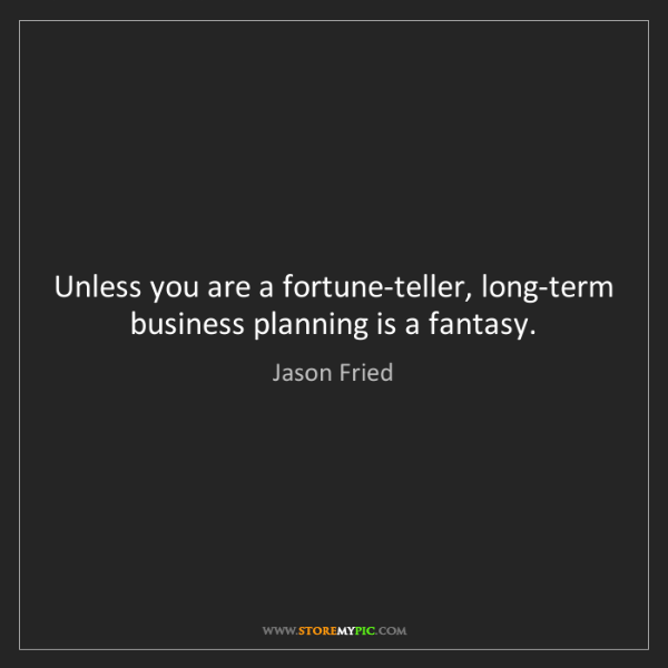 Jason Fried: Unless you are a fortune-teller, long-term business planning...