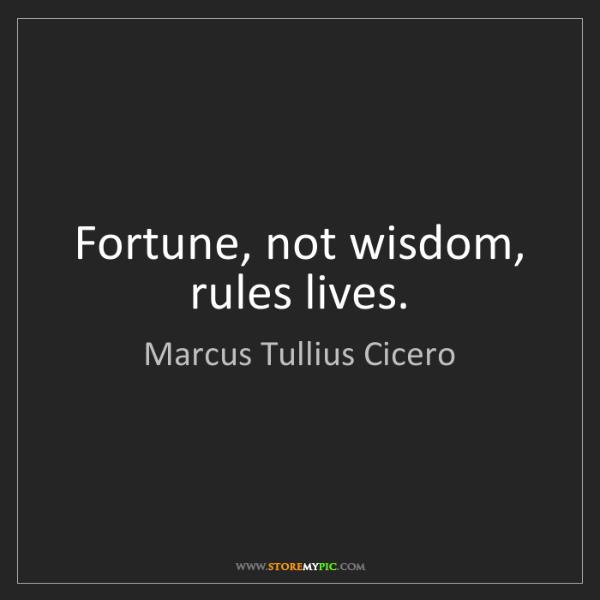 Marcus Tullius Cicero: Fortune, not wisdom, rules lives.