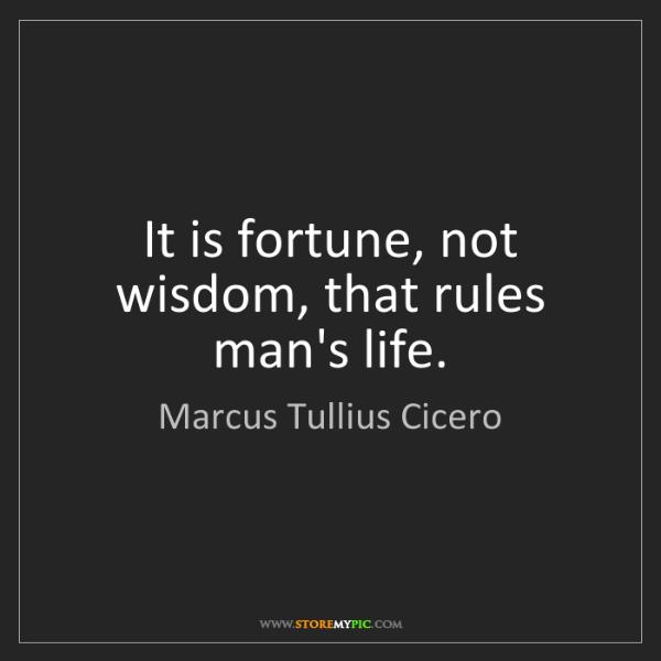 Marcus Tullius Cicero: It is fortune, not wisdom, that rules man's life.