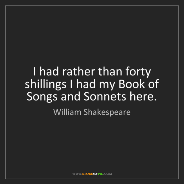 William Shakespeare: I had rather than forty shillings I had my Book of Songs...