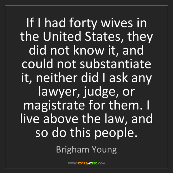 Brigham Young: If I had forty wives in the United States, they did not...