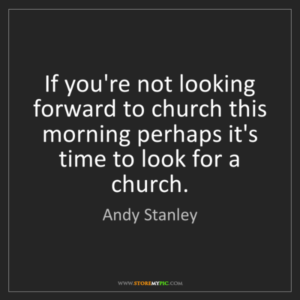 Andy Stanley: If you're not looking forward to church this morning...
