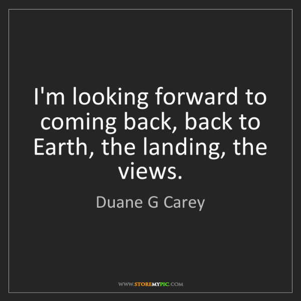 Duane G Carey: I'm looking forward to coming back, back to Earth, the...