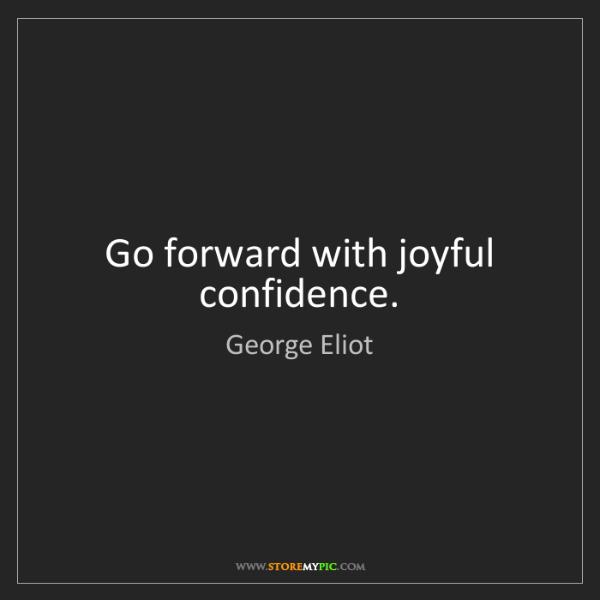 George Eliot: Go forward with joyful confidence.